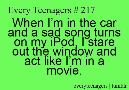 Teen Quotes when i'm in the car and a sad song turns on my ipod, i stare out the window and act like i'm in a movie...