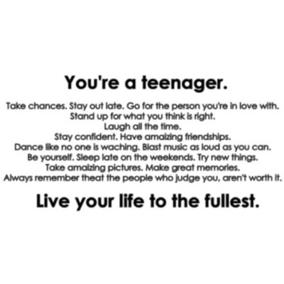 Teen Quotes you're a teenager live your life to the fullest...