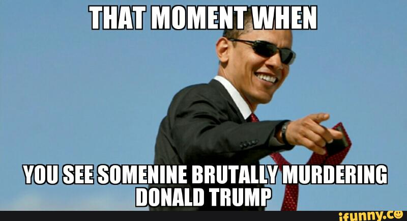 That Moment When You See Somenine Brutally Murdering Donald Trump Funny Meme