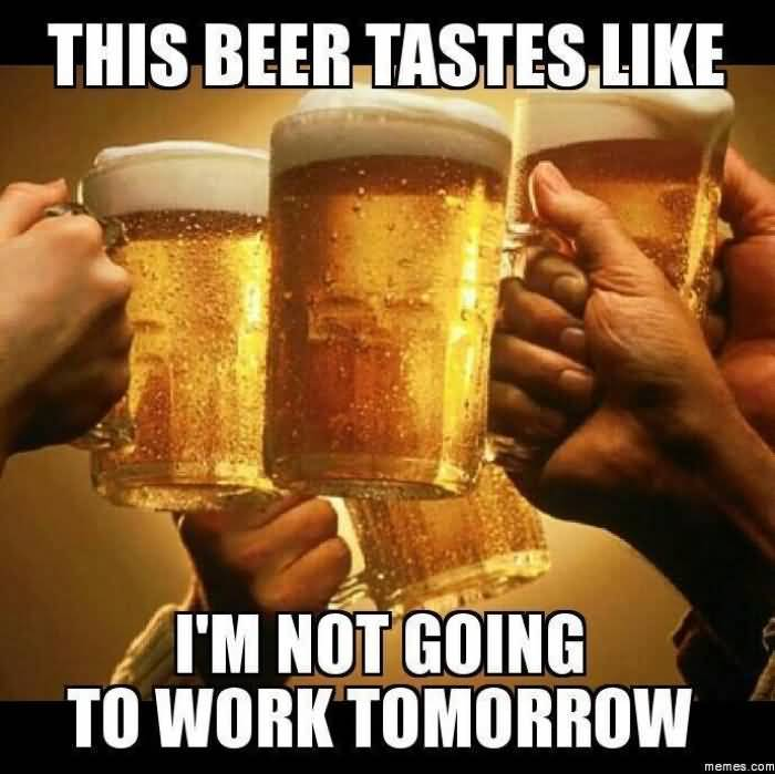 This Beer Tastes Like I'm Not Going To Work Tomorrow Funny Beer Meme