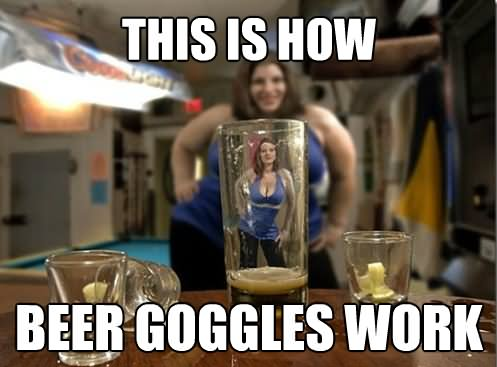 This Is How Beer Goggles Work Funny Beer Meme