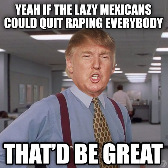 Yeah If The Lazy Mexicans Could Quit Raping Everybody ThatD Be Great Donald Trump Meme