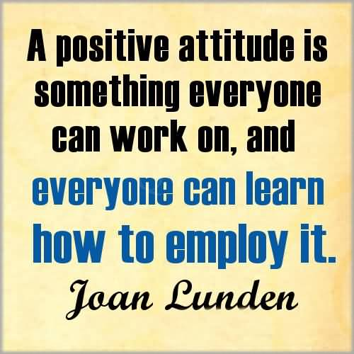 a positive attitude is some things everyone can work on, and everyone can learn how to employ it. joan lunden