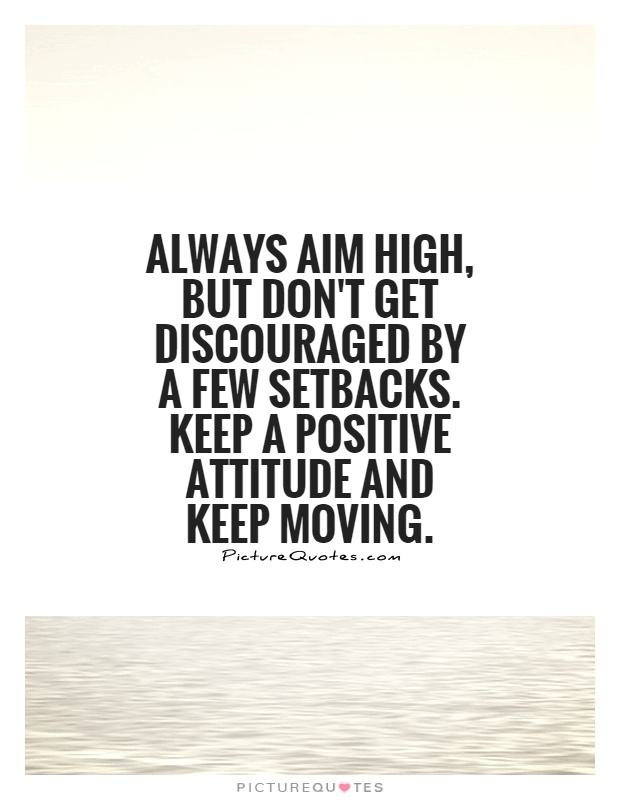 always aim high, but don't get discouraged by a few setbacks. keep a positive attitude and keep moving.