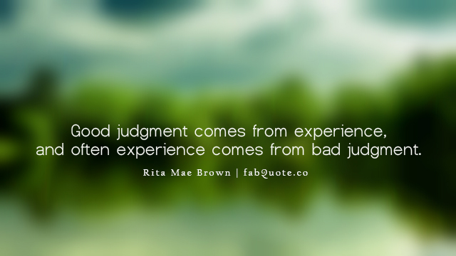 experience sayings good judgment comes from experience and often experience comes from bad judgment.
