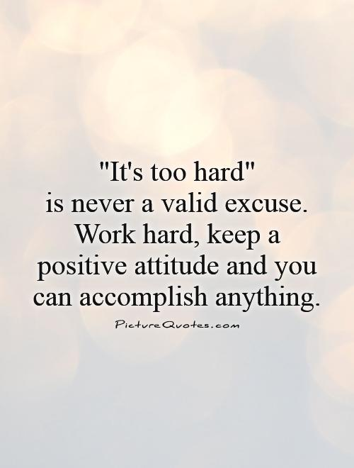 it's too hard is never a valid excuse. work hard, keep a positive attiutde and you can accomplish anything.
