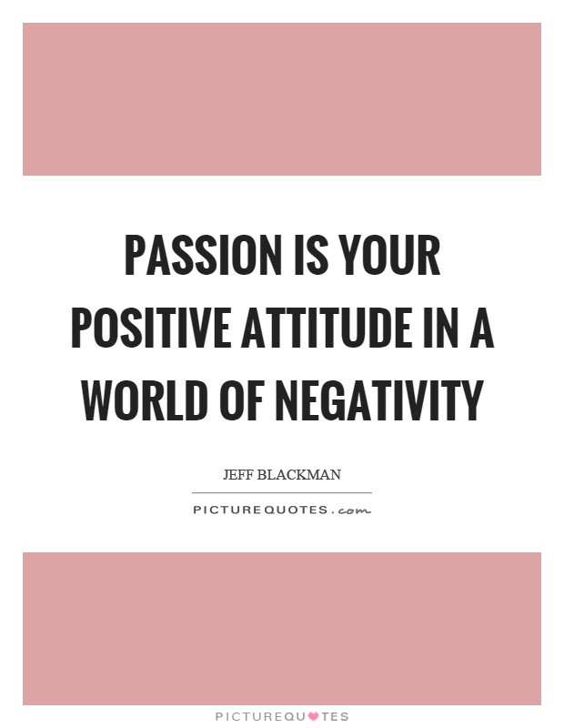 passion is your positive attitude in a world of negativity Jeff Blackman