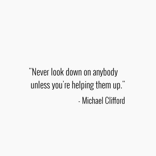 5Sos Quotes never look down on anybody unless you're helping them up