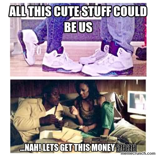 All this cute stuff could be us Money Memes