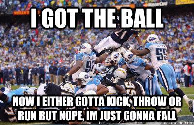 American Football Memes i got the ball now either gotta kick throw