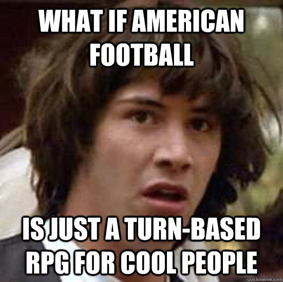 American Football Memes what if American is just a turn based rpg for cool people