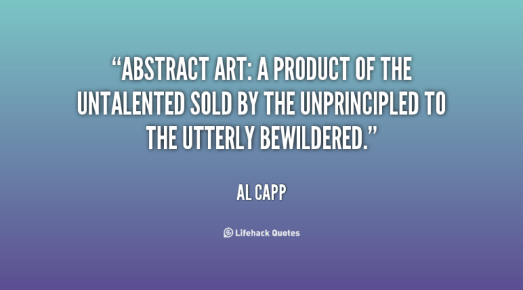 Art quotes abstract art a product of the untalented sold by the unprincipled to the utterly bewildered