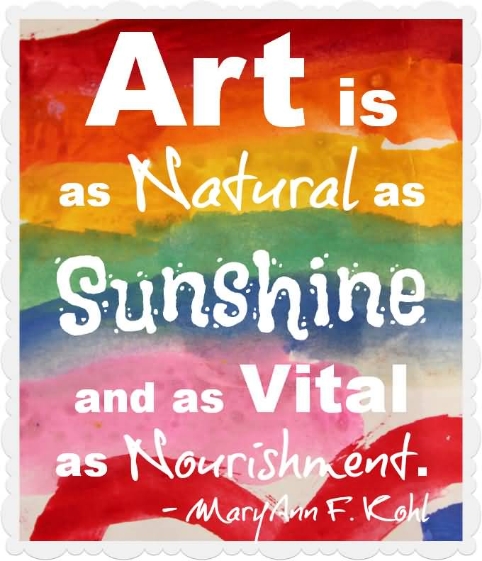 Art quotes art is as natural as sunshine and as vital as