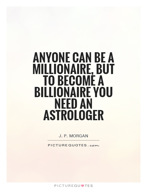 Astrology Sayings anyone can be a millionaire but to become a billionaire you