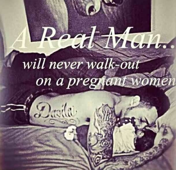 Baby Daddy Quotes a real man will never walk out a pregnant women