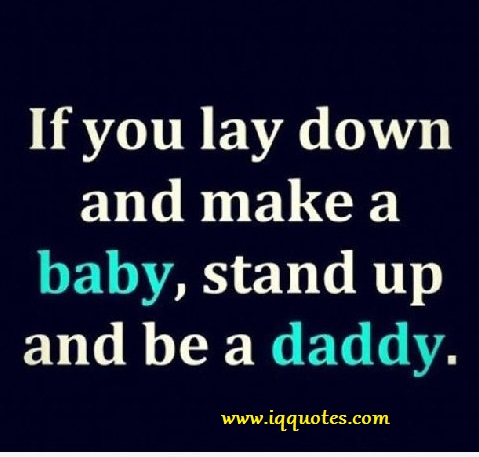 Baby Daddy Quotes if you lay down and make a baby stand up and be a daddy
