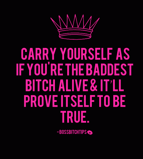 Bad Bitch Quotes carry yourself as if you're the baddest bitch alive it ll prove itself to be true