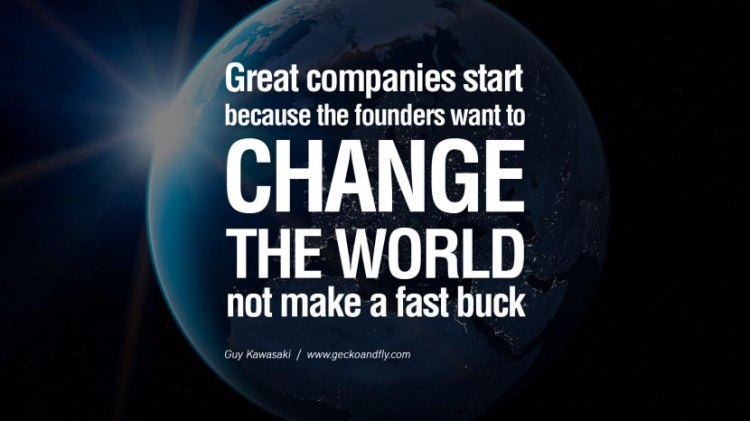 Business Quotes great companies start because the founders want to change the world not make a fast buck