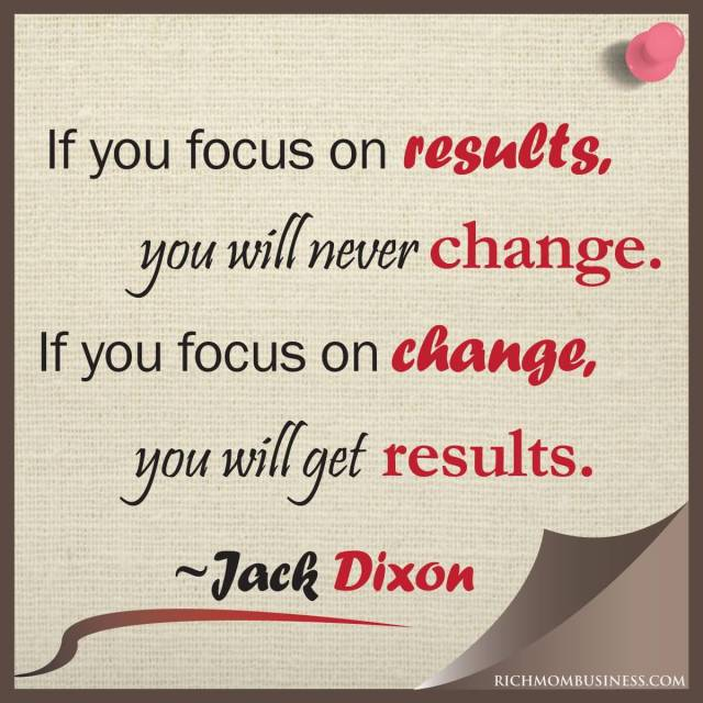 Business Quotes if you focus on results you will never change if you focus on change you will get result