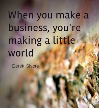 Business Quotes when you make a business you re making a little world