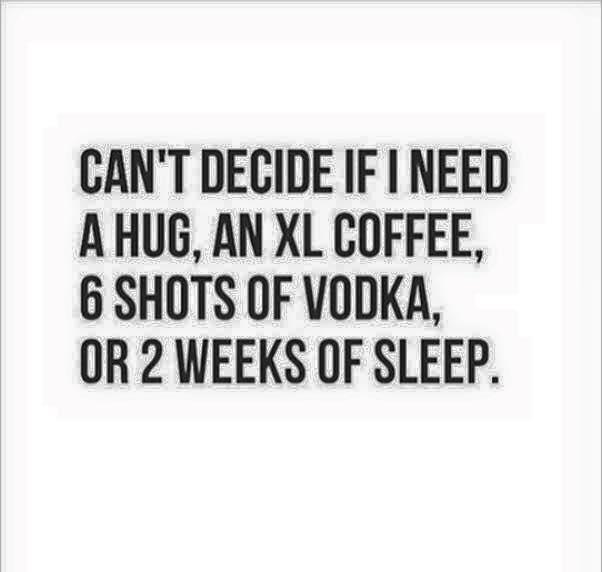Can't decide if i need a hug an xl coffee 6 shots of vodka or 2 weeks of sleep Hug Memes