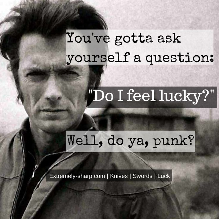 Charming sayings you're got to ask yourself a question do i feel lucky