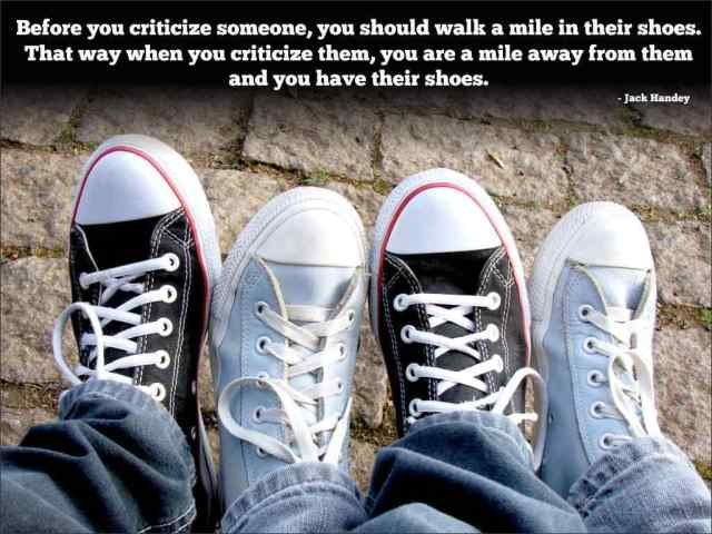 Criticize sayings before you criticize someone you should walk a mile in their shoes that way