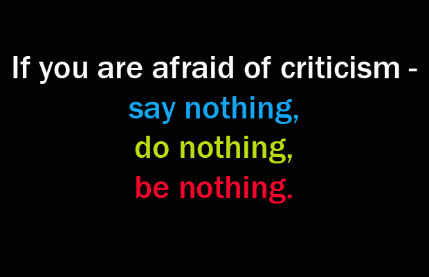 Criticize sayings if you are afraid of criticism say nothing