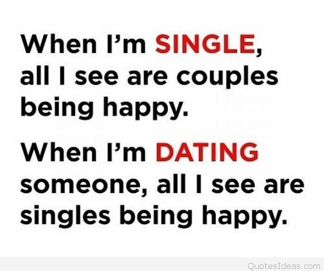 Dating sayings when I'm single all i see are couples being happy when I'm dating someone