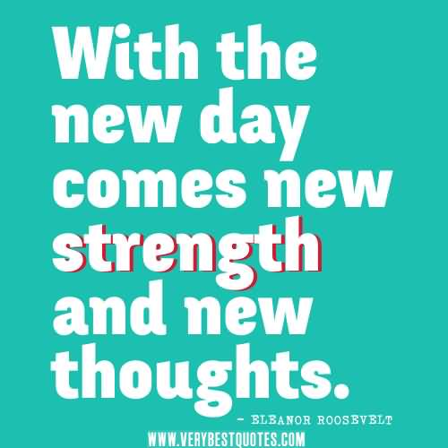 Day Quotes with the new day comes new strength and new thoughts