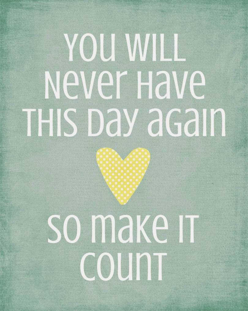 Day Quotes you will never have this day again