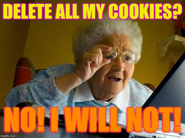 Delete All My Cookies No! I Will Not! Grandma Internet Memes