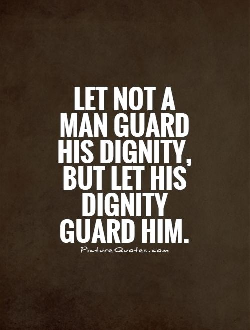 Dignity Quotes let not a man gaud his dignity but let his dignity guard him