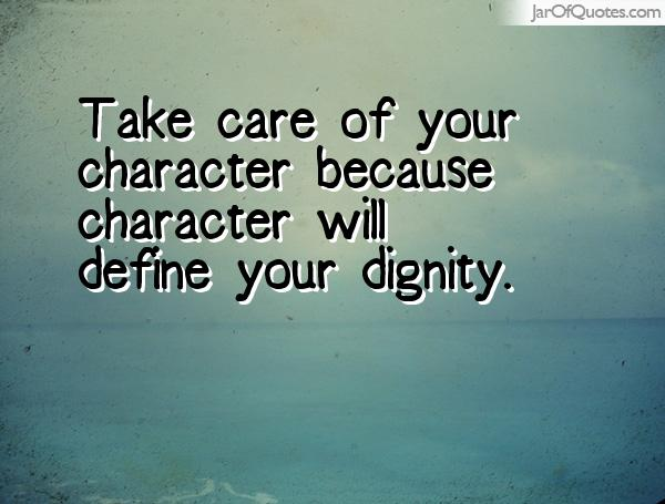 Dignity Quotes take care of your character because character will define your dignity