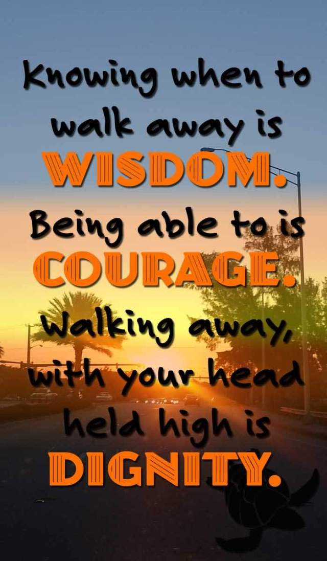 Dignity Sayings knowing when to walk away is wisdom being able to is