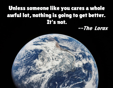 Earth Day Quotes unless someone like you cares a whole awful lot nothing is going