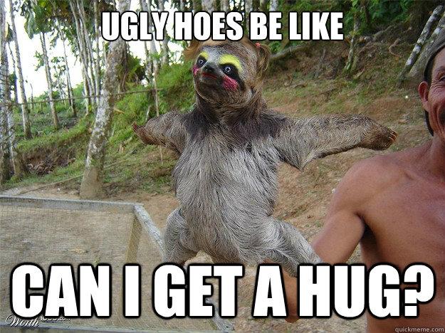 Funny Hug Meme ugly hoes be like can i get a hug