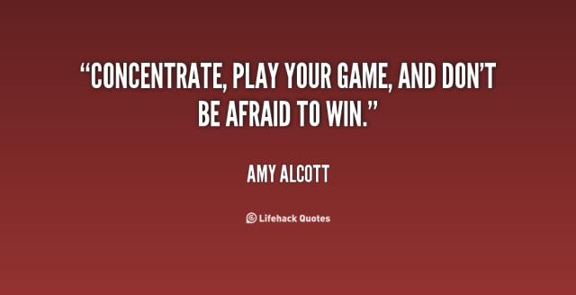Games Quotes concentrate play your game and don't be afraid to win