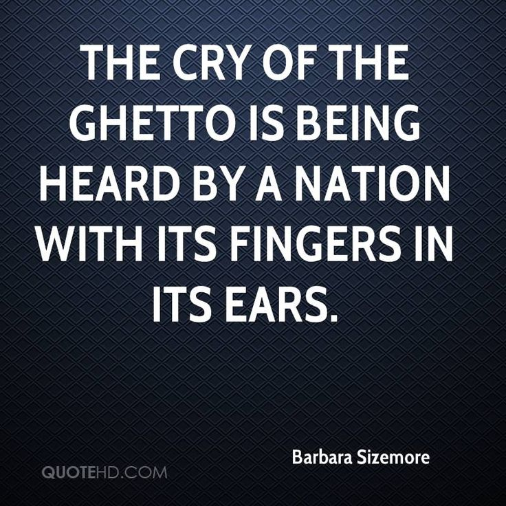 Ghetto Quotes the cry of the ghetto is being heard by a nation with its fingers in its ears