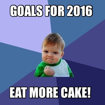 Goals for 2016 eat more cake Cake Meme (4)