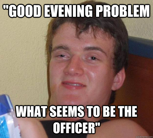 Good Evening Memes good evening problem what seems to be the officer