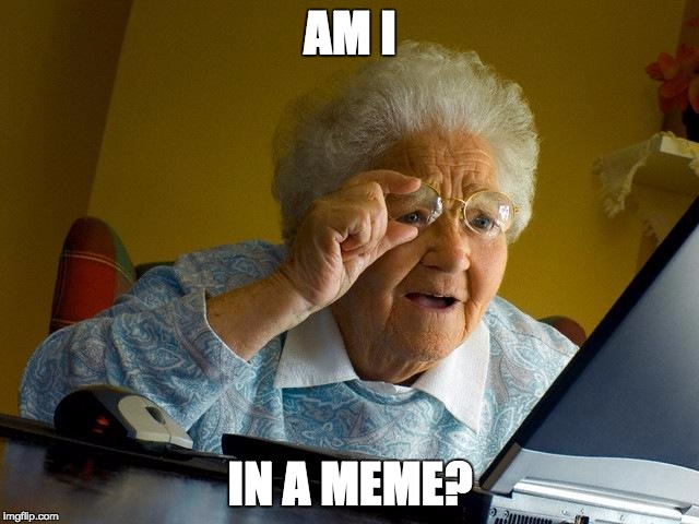 Grandma Internet Memes Am I In A Meme