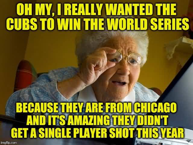 Grandma Internet Memes On My, I Really Wanted The Cubs To Win The World