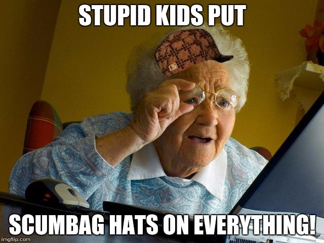 Grandma Internet Memes Stupid Kids Put Scumbag Hats On Everything