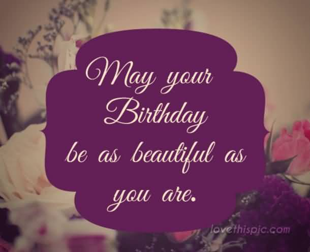 Happy Birthday Quotes may your birthday be as beautiful as you are