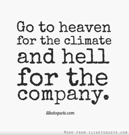 Hell Quotes go to heaven for the climate and hell for the company
