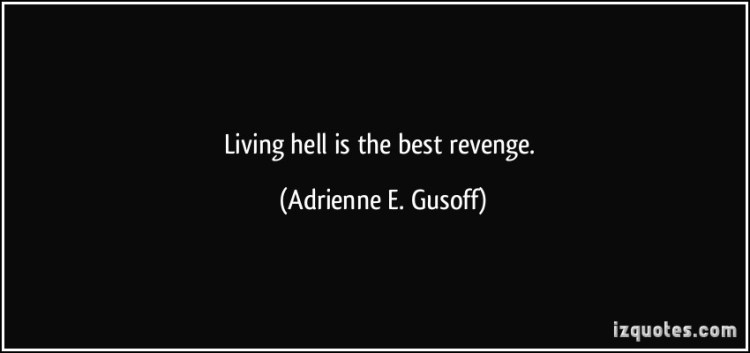 Hell Quotes living hell is the best revenge