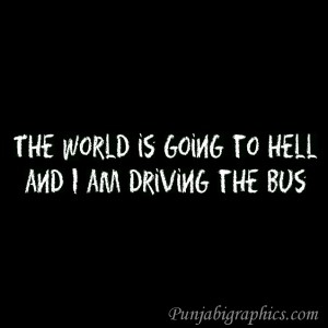 Hell Quotes the world is going to hell and i am driving the bus