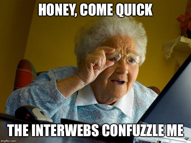 Honey, Come Quick The Interwebs Confuzzle Me Grandma Internet Memes