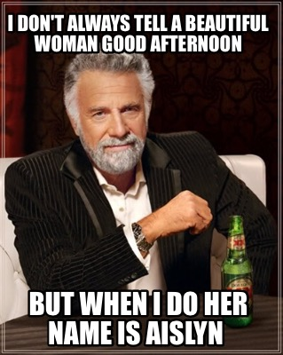 I don't always tell a beautiful woman good afternoon Good Afternoon Memes